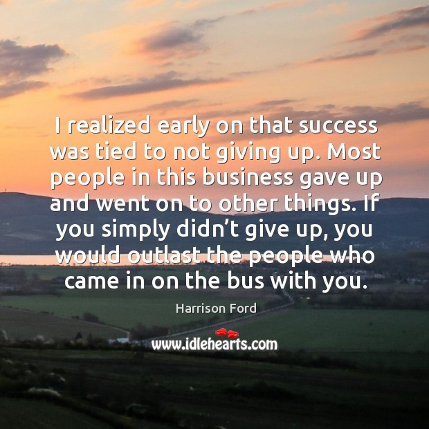 If you simply didn't give up, you would outlast the people who came in on the bus with you. Image