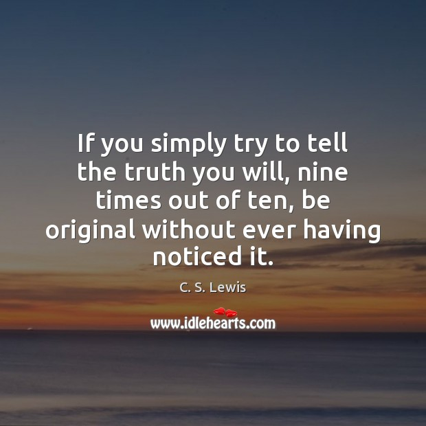 If you simply try to tell the truth you will, nine times C. S. Lewis Picture Quote