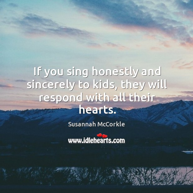 If you sing honestly and sincerely to kids, they will respond with all their hearts. Image