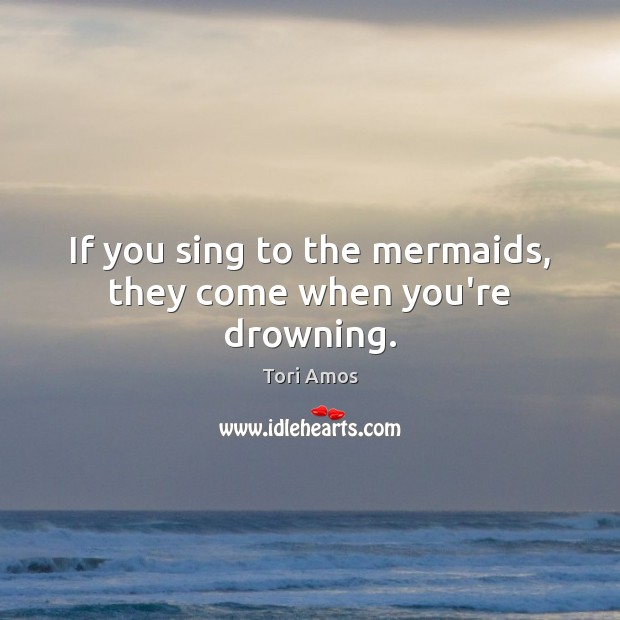 If you sing to the mermaids, they come when you're drowning. Image