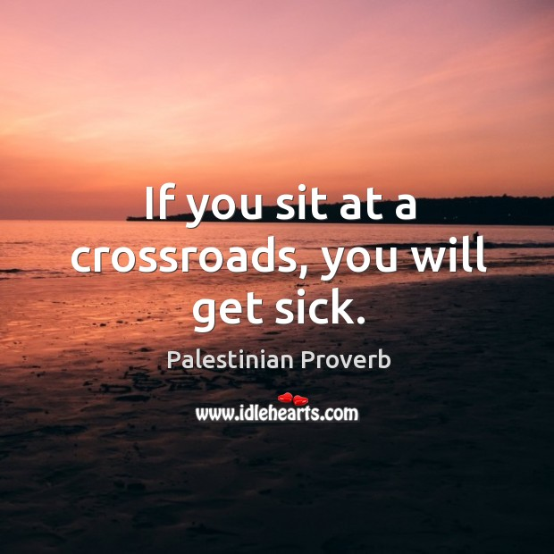 If you sit at a crossroads, you will get sick. Palestinian Proverbs Image