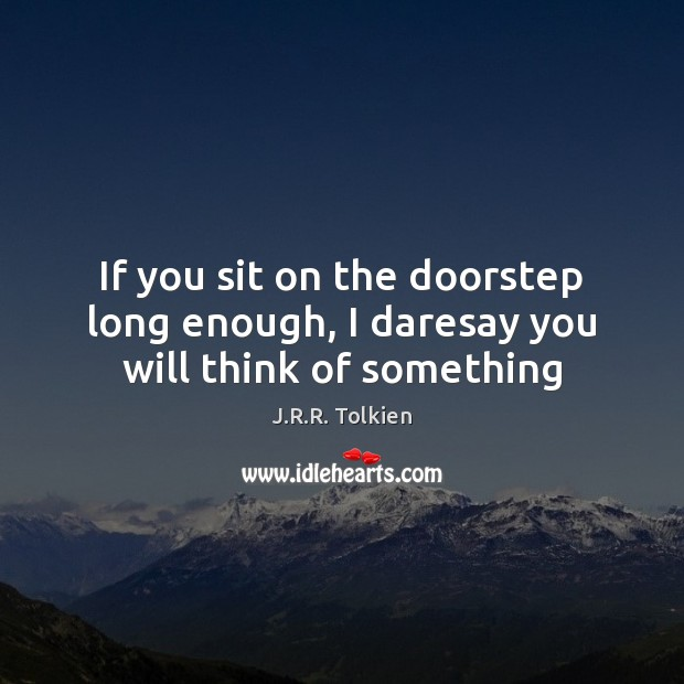If you sit on the doorstep long enough, I daresay you will think of something Image