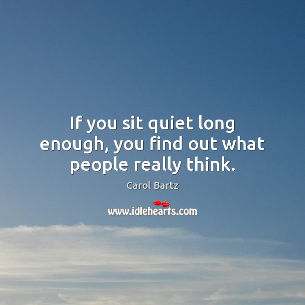 If you sit quiet long enough, you find out what people really think. Image