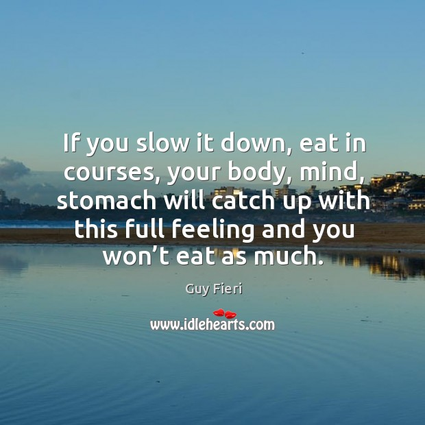 Image, If you slow it down, eat in courses, your body, mind, stomach will catch up with this full feeling and you won't eat as much.