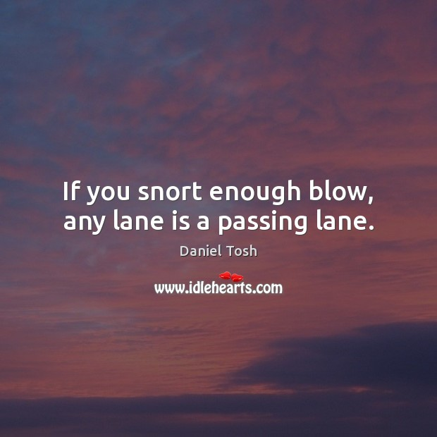 If you snort enough blow, any lane is a passing lane. Image