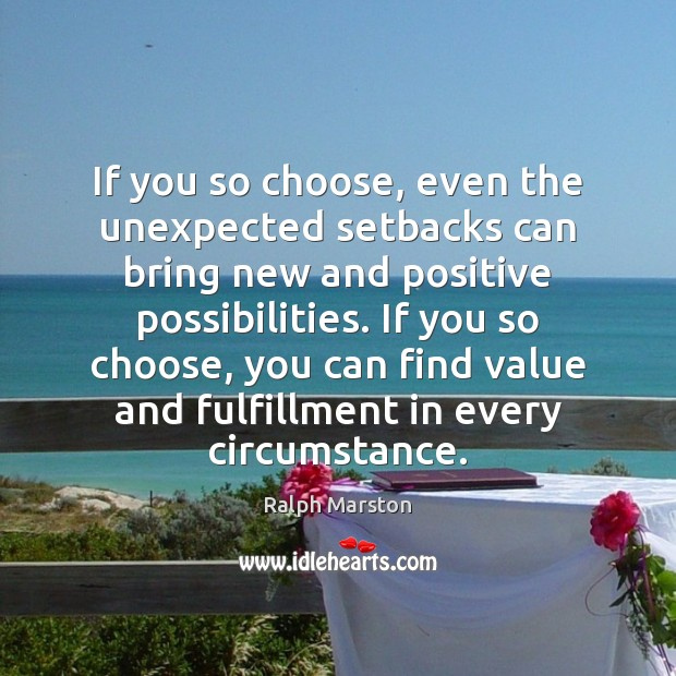 If you so choose, even the unexpected setbacks can bring new and Ralph Marston Picture Quote