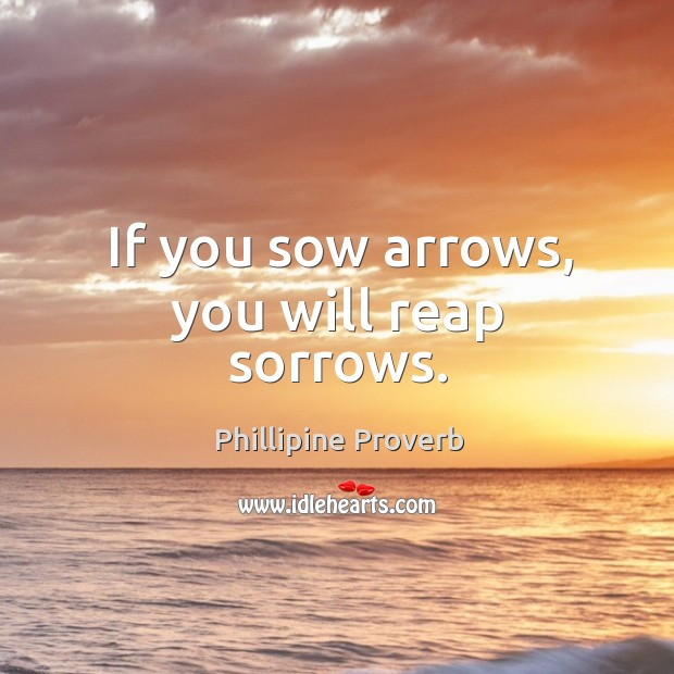 If you sow arrows, you will reap sorrows. Phillipine Proverbs Image