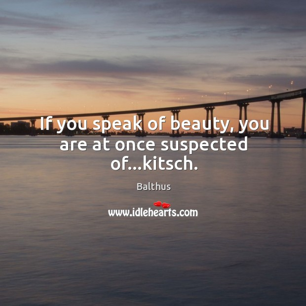 If you speak of beauty, you are at once suspected of…kitsch. Image