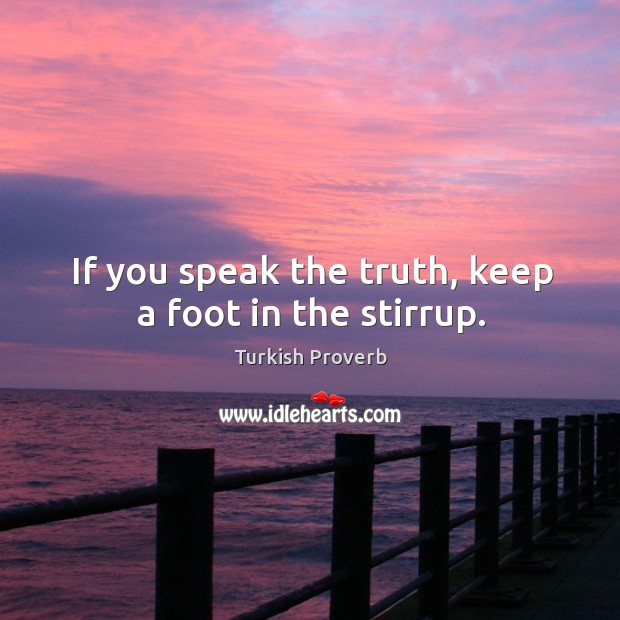 If you speak the truth, keep a foot in the stirrup. Turkish Proverbs Image