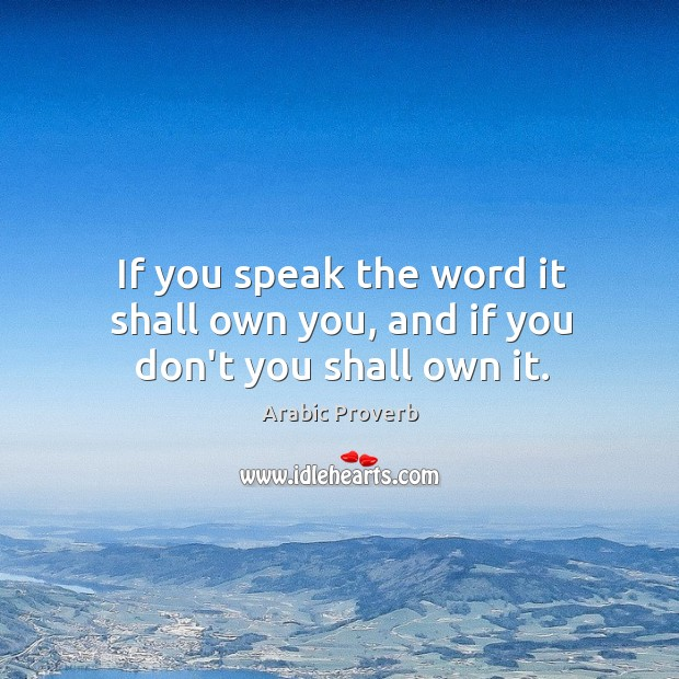 If you speak the word it shall own you, and if you don't you shall own it. Arabic Proverbs Image