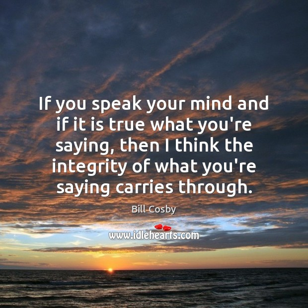If you speak your mind and if it is true what you're Bill Cosby Picture Quote