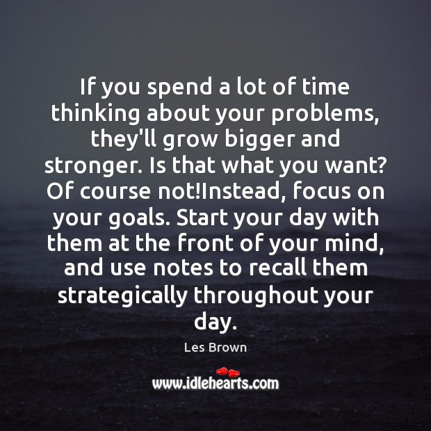 If you spend a lot of time thinking about your problems, they'll Start Your Day Quotes Image