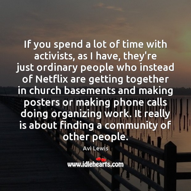 If you spend a lot of time with activists, as I have, Image
