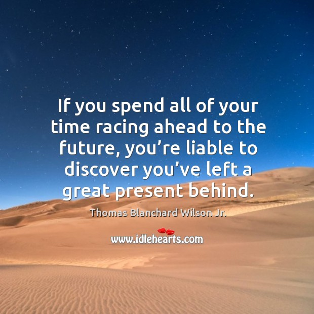 If you spend all of your time racing ahead to the future, you're liable to discover Image