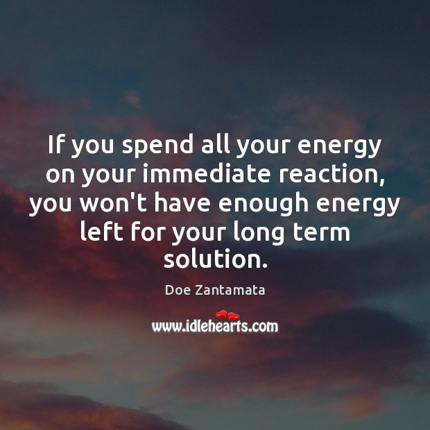 If you spend all your energy on your immediate reaction, Doe Zantamata Picture Quote
