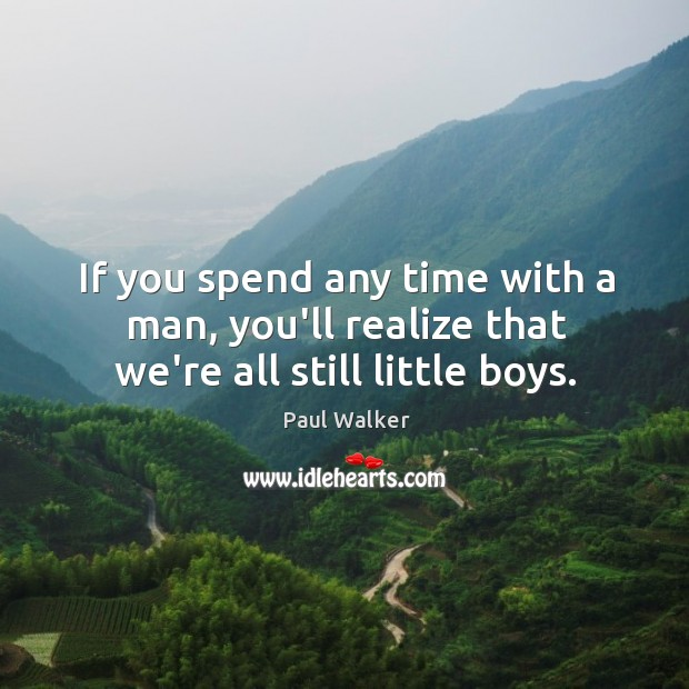 If you spend any time with a man, you'll realize that we're all still little boys. Paul Walker Picture Quote