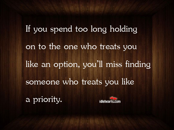 If You Spend Too Long Holding On To The One Who Treats You…