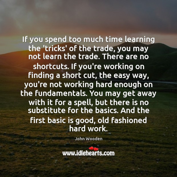 If you spend too much time learning the 'tricks' of the trade, John Wooden Picture Quote