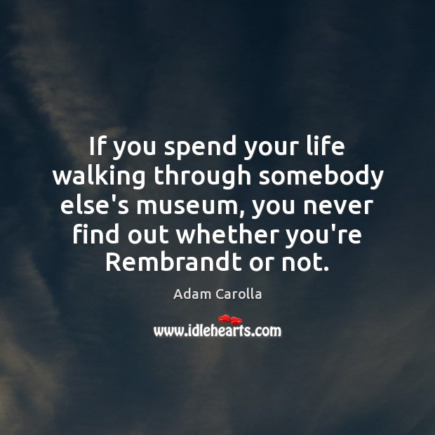 If you spend your life walking through somebody else's museum, you never Image