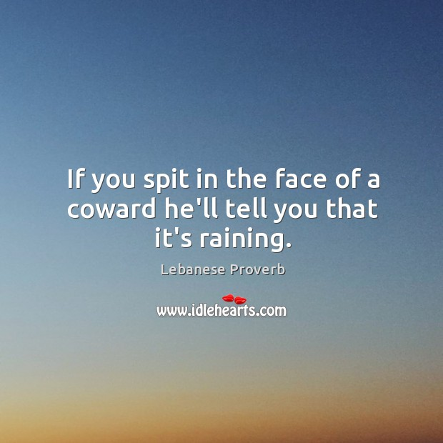 If you spit in the face of a coward he'll tell you that it's raining. Lebanese Proverbs Image