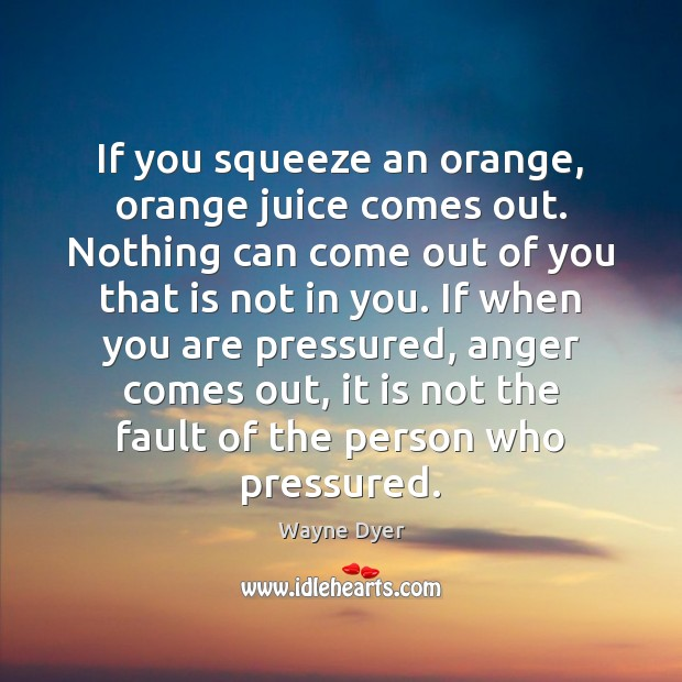 If you squeeze an orange, orange juice comes out. Nothing can come Wayne Dyer Picture Quote
