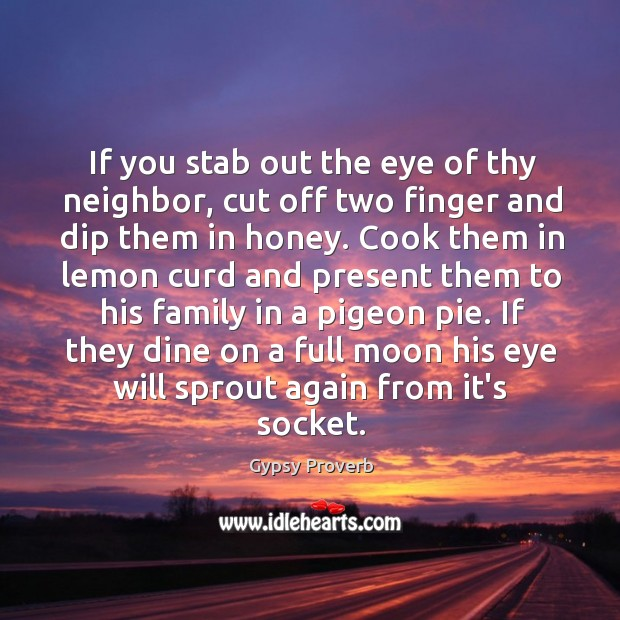 If you stab out the eye of thy neighbor, cut off two finger and dip them in honey. Gypsy Proverbs Image