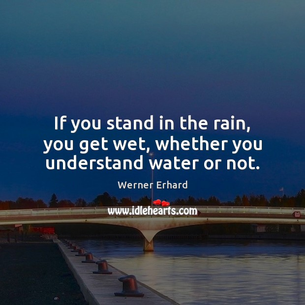 If you stand in the rain, you get wet, whether you understand water or not. Werner Erhard Picture Quote