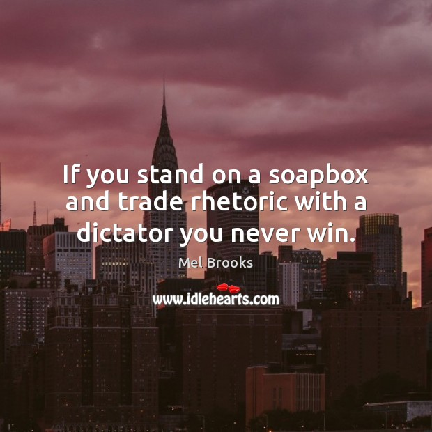 If you stand on a soapbox and trade rhetoric with a dictator you never win. Image