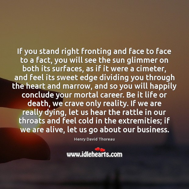 If you stand right fronting and face to face to a fact, Henry David Thoreau Picture Quote