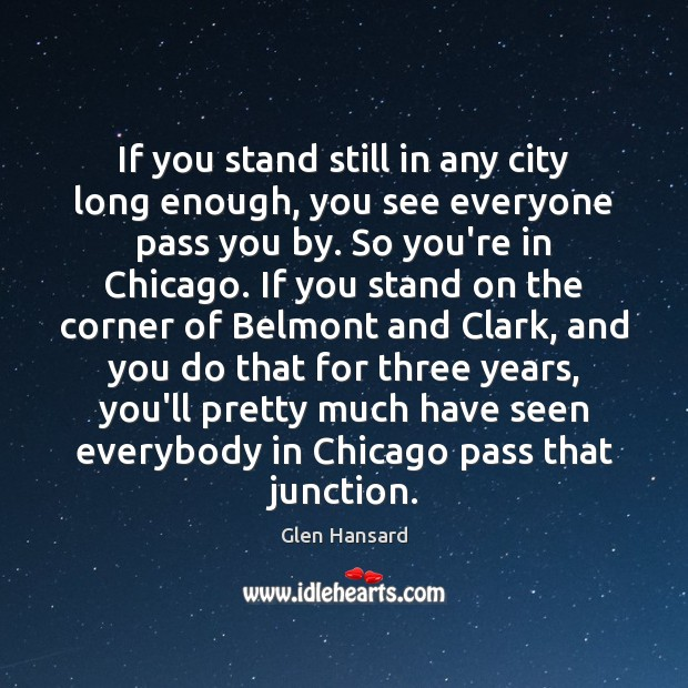 If you stand still in any city long enough, you see everyone Glen Hansard Picture Quote