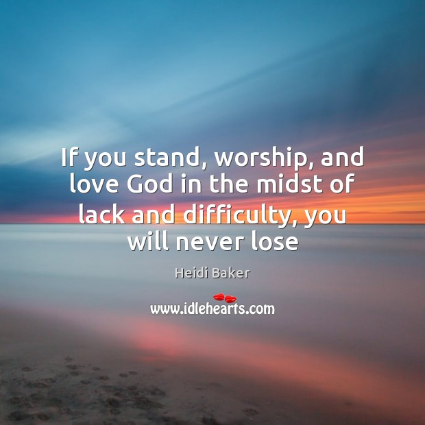 If you stand, worship, and love God in the midst of lack Image