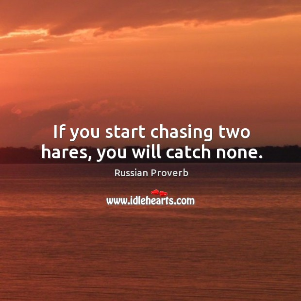If you start chasing two hares, you will catch none. Russian Proverbs Image