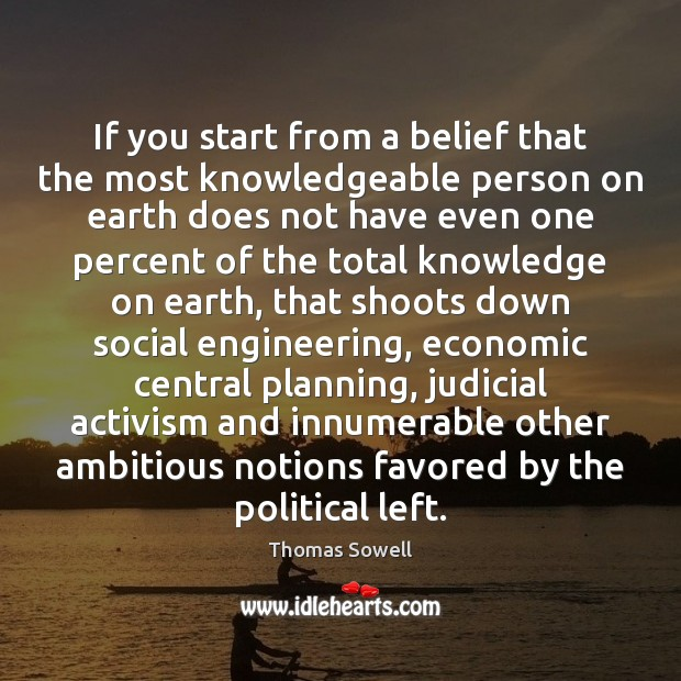 If you start from a belief that the most knowledgeable person on Thomas Sowell Picture Quote