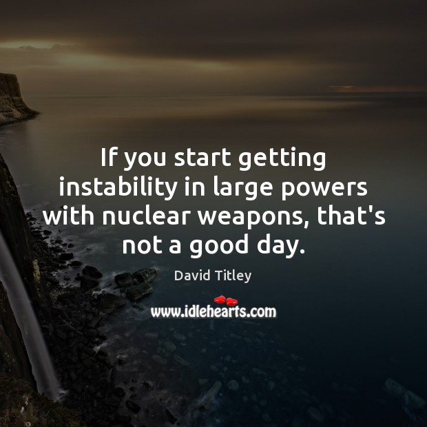 If you start getting instability in large powers with nuclear weapons, that's Good Day Quotes Image