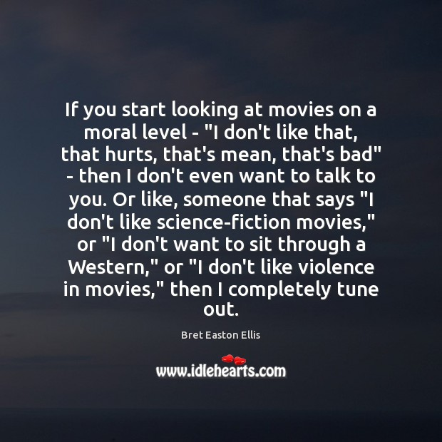 """If you start looking at movies on a moral level – """"I Bret Easton Ellis Picture Quote"""