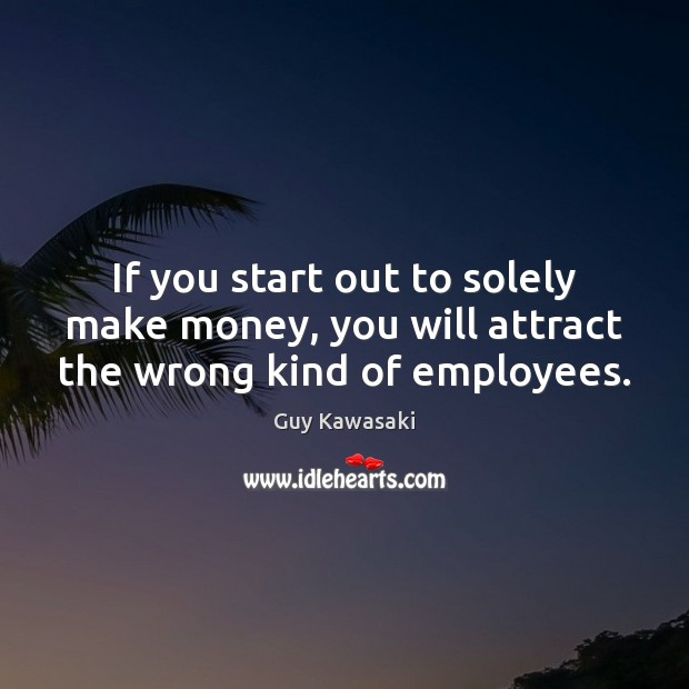 If you start out to solely make money, you will attract the wrong kind of employees. Guy Kawasaki Picture Quote