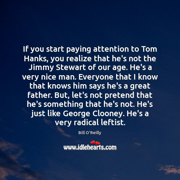 If you start paying attention to Tom Hanks, you realize that he's Bill O'Reilly Picture Quote