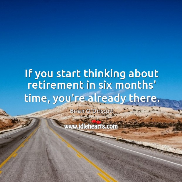 Image, If you start thinking about retirement in six months' time, you're already there.
