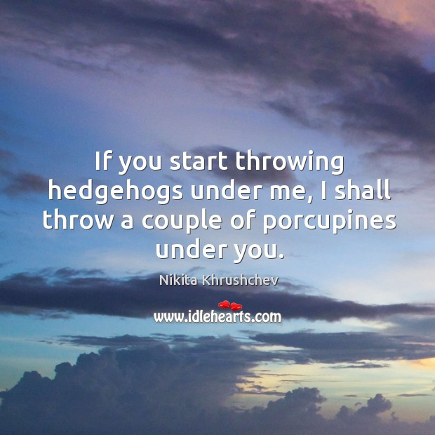 If you start throwing hedgehogs under me, I shall throw a couple of porcupines under you. Nikita Khrushchev Picture Quote
