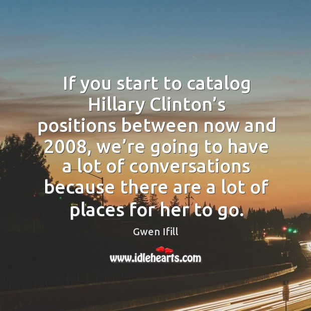 If you start to catalog hillary clinton's positions between now and 2008 Image