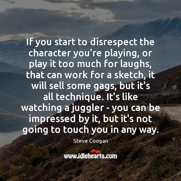 If you start to disrespect the character you're playing, or play it Steve Coogan Picture Quote