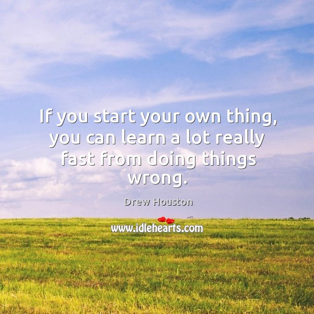 If you start your own thing, you can learn a lot really fast from doing things wrong. Drew Houston Picture Quote