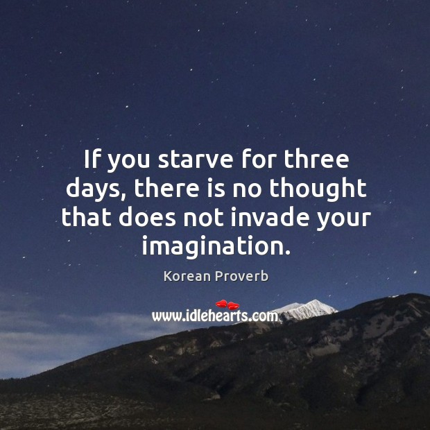 If you starve for three days, there is no thought that does not invade your imagination. Korean Proverbs Image