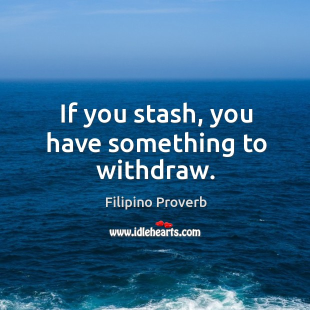 If you stash, you have something to withdraw. Filipino Proverbs Image