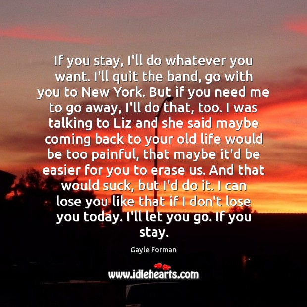 If you stay, I'll do whatever you want. I'll quit the band, Gayle Forman Picture Quote