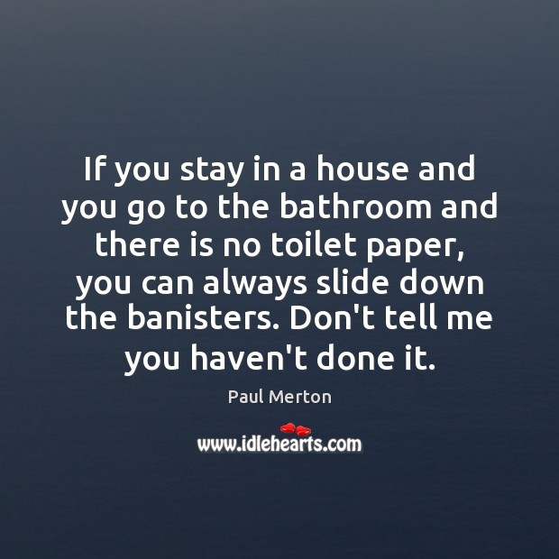 If you stay in a house and you go to the bathroom Paul Merton Picture Quote