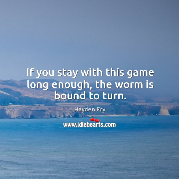 If you stay with this game long enough, the worm is bound to turn. Image