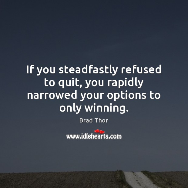 If you steadfastly refused to quit, you rapidly narrowed your options to only winning. Brad Thor Picture Quote