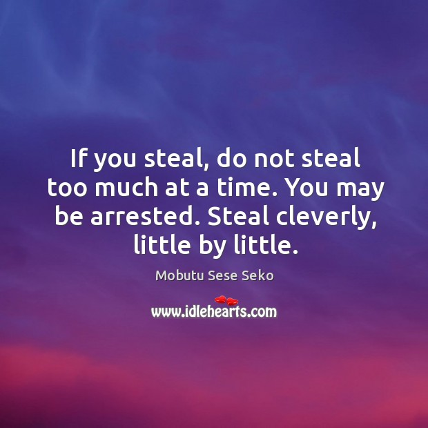 If you steal, do not steal too much at a time. You Image