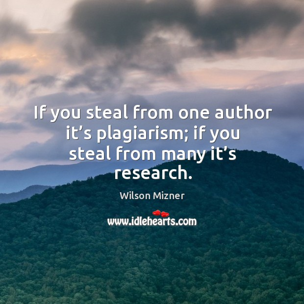 If you steal from one author it's plagiarism; if you steal from many it's research. Image